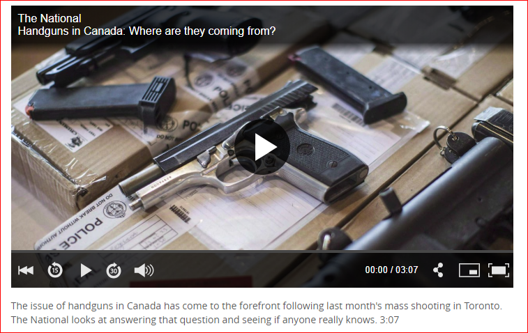 "https://www.cbc.ca/news/thenational/handguns-in-canada-where-are-they-coming-from-1.4777145 CBC THE NATIONAL – HANDGUNS IN CANADA: WHERE ARE THEY COMING FROM? The issue of handguns in Canada has come to the forefront following last month's mass shooting in Toronto. The National looks at answering that question and seeing if anyone really knows. VIDEO: 3:07 ""Currently, there is no national repository for this type […]"