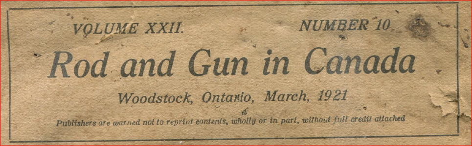 ROD AND GUN IN CANADA EDITORIAL – MARCH 1921 – Excerpt: The amendments to the criminal code, which call for a permit to own firearms other than shotguns, owned prior to October 16, 1920, are causing untold inconvenience throughout the Dominion owing to their prohibitive nature. Although it is generally understood that the law was […]