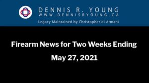 2021-05-29-DennisRYoung.ca-Weekly-Firearm-News